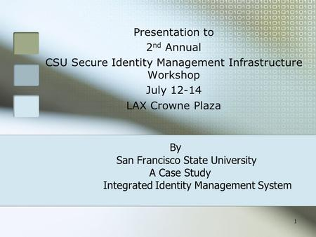 1 By San Francisco State University A Case Study Integrated Identity Management System Presentation to 2 nd Annual CSU Secure Identity Management Infrastructure.