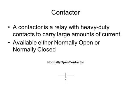 Contactor A contactor is a relay with heavy-duty contacts to carry large amounts of current. Available either Normally Open or Normally Closed.