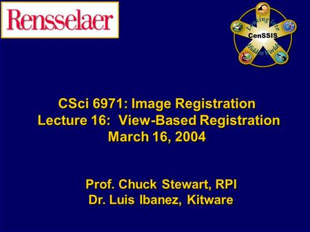 CSci 6971: Image Registration Lecture 16: View-Based Registration March 16, 2004 Prof. Chuck Stewart, RPI Dr. Luis Ibanez, Kitware Prof. Chuck Stewart,
