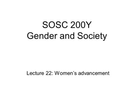 SOSC 200Y Gender and Society Lecture 22: Women's advancement.