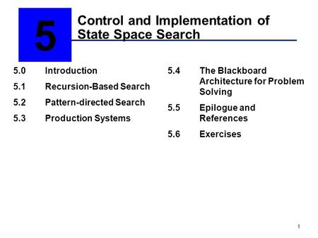1 Control and Implementation of State Space Search 5 5.0Introduction 5.1Recursion-Based Search 5.2Pattern-directed Search 5.3Production Systems 5.4The.