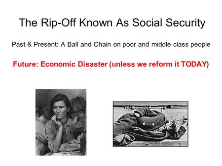 The Rip-Off Known As Social Security Past & Present: A Ball and Chain on poor and middle class people Future: Economic Disaster (unless we reform it TODAY)