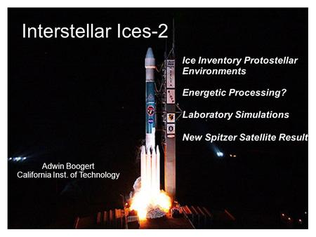 Jan/2005Interstellar Ices-I1 Interstellar Ices-2 Ice Inventory Protostellar Environments Energetic Processing? Laboratory Simulations New Spitzer Satellite.