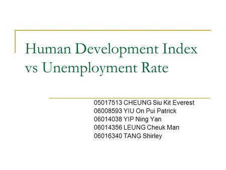 Human Development Index vs Unemployment Rate 05017513 CHEUNG Siu Kit Everest 06008593 YIU On Pui Patrick 06014038 YIP Ning Yan 06014356 LEUNG Cheuk Man.