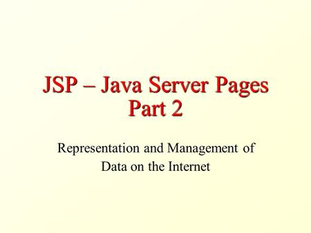 JSP – Java Server Pages Part 2 Representation and Management of Data on the Internet.