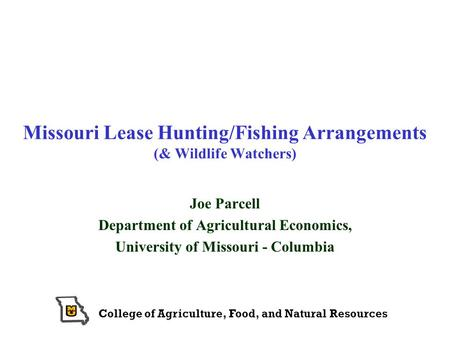 College of Agriculture, Food, and Natural Resources Missouri Lease Hunting/Fishing Arrangements (& Wildlife Watchers) Joe Parcell Department of Agricultural.