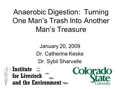 Anaerobic Digestion: Turning One Man's Trash Into Another Man's Treasure January 20, 2009 Dr. Catherine Keske Dr. Sybil Sharvelle.