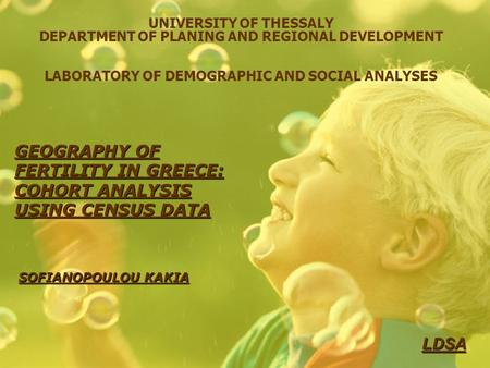 UNIVERSITY OF THESSALY DEPARTMENT OF PLANING AND REGIONAL DEVELOPMENT LABORATORY OF DEMOGRAPHIC AND SOCIAL ANALYSES GEOGRAPHY OF FERTILITY IN GREECE: COHORT.