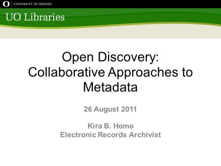 Open Discovery: Collaborative Approaches to Metadata 26 August 2011 Kira B. Homo Electronic Records Archivist.