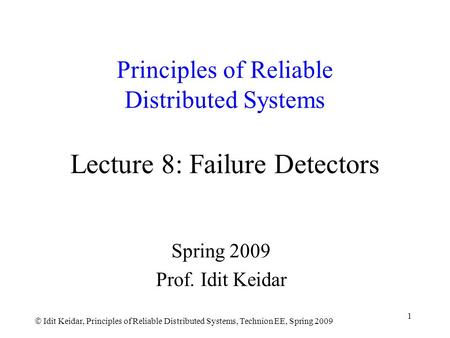  Idit Keidar, Principles of Reliable Distributed Systems, Technion EE, Spring 2009 1 Principles of Reliable Distributed Systems Lecture 8: Failure Detectors.