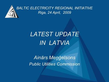 BALTIC ELECTRICITY REGIONAL INITIATIVE Riga, 24 April, 2009 LATEST UPDATE IN LATVIA Ainārs Meņģelsons Public Utilities Commission.