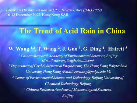 Better Air Quality in Asian and Pacific Rim Cities (BAQ 2002) 16-18 December 2002, Hong Kong SAR The Trend of Acid Rain in China W. Wang 1,3, T. Wang 2,