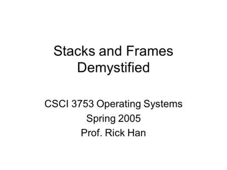 Stacks and Frames Demystified CSCI 3753 Operating Systems Spring 2005 Prof. Rick Han.