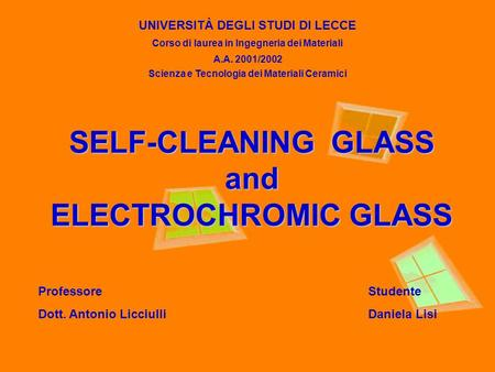 SELF-CLEANING GLASS and ELECTROCHROMIC GLASS UNIVERSITÀ DEGLI STUDI DI LECCE Corso di laurea in Ingegneria dei Materiali A.A. 2001/2002 Scienza e Tecnologia.