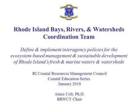 Rhode Island Bays, Rivers, & Watersheds Coordination Team Define & implement interagency policies for the ecosystem-based management & sustainable development.