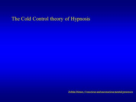The Cold Control theory of Hypnosis Zoltán Dienes, Conscious and unconscious mental processes.