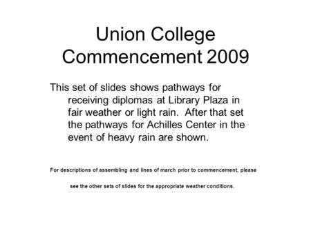 This set of slides shows pathways for receiving diplomas at Library Plaza in fair weather or light rain. After that set the pathways for Achilles Center.