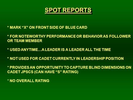 "SPOT REPORTS * MARK ""X"" ON FRONT SIDE OF BLUE CARD * FOR NOTEWORTHY PERFORMANCE OR BEHAVIOR AS FOLLOWER OR TEAM MEMBER * USED ANYTIME…A LEADER IS A LEADER."