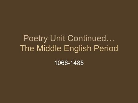 Poetry Unit Continued… The Middle English Period 1066-1485.