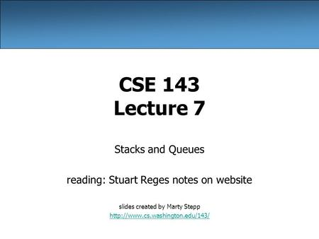 CSE 143 Lecture 7 Stacks and Queues reading: Stuart Reges notes on website slides created by Marty Stepp