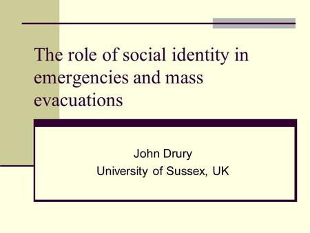 The role of social identity in emergencies and mass evacuations John Drury University of Sussex, UK.