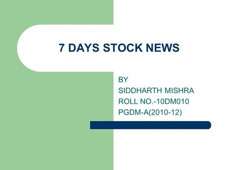 7 DAYS STOCK NEWS BY SIDDHARTH MISHRA ROLL NO.-10DM010 PGDM-A(2010-12)