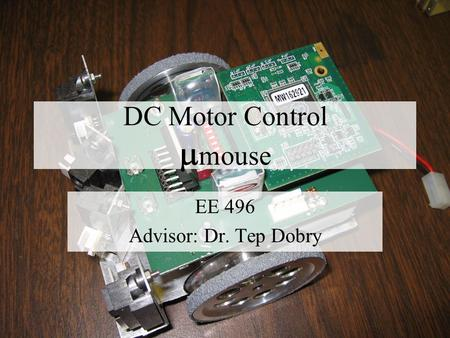 DC Motor Control  mouse EE 496 Advisor: Dr. Tep Dobry.