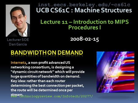 Inst.eecs.berkeley.edu/~cs61c UCB CS61C : Machine Structures Lecture 11 – Introduction to MIPS Procedures I 2008-02-15 Internet2, a non-profit advanced.