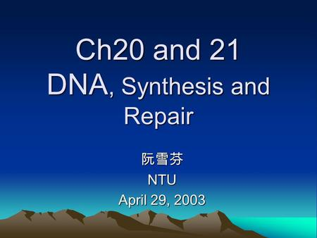Ch20 and 21 DNA, Synthesis and Repair 阮雪芬NTU April 29, 2003.