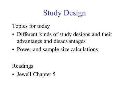 Study Design Topics for today Different kinds of study designs and their advantages and disadvantages Power and sample size calculations Readings Jewell.