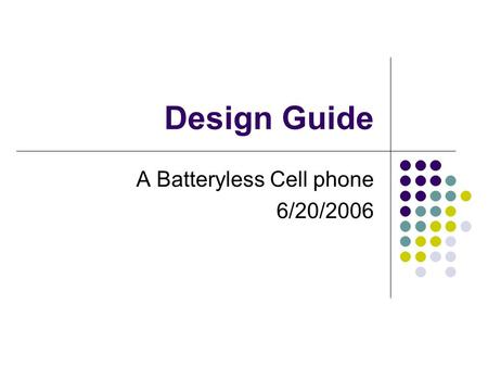 Design Guide A Batteryless Cell phone 6/20/2006. Project Objective Objective Design a practical batteryless cell phone Motivation Take your cell phone.