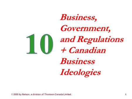 © 2005 by Nelson, a division of Thomson Canada Limited. 1 Business, Government, and Regulations + Canadian Business Ideologies.