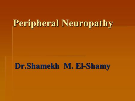 Peripheral Neuropathy Dr.Shamekh M. El-Shamy. Peripheral Neuropathy Peripheral Neuropathy  DEFINITION: It is inflammation and degeneration of the peripheral.