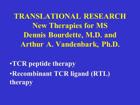 TRANSLATIONAL RESEARCH New Therapies for MS Dennis Bourdette, M.D. and Arthur A. Vandenbark, Ph.D. TCR peptide therapy Recombinant TCR ligand (RTL) therapy.