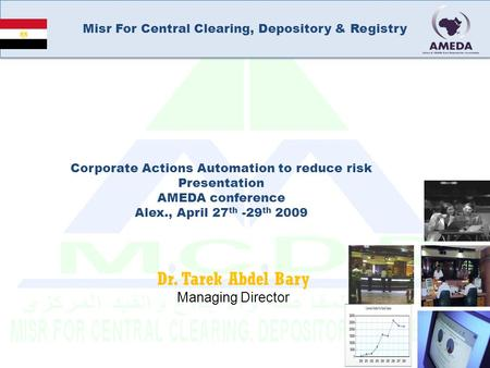 Misr For Central Clearing, Depository & Registry Dr. Tarek Abdel Bary Managing Director Corporate Actions Automation to reduce risk Presentation AMEDA.