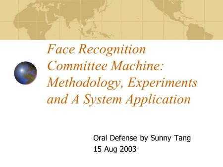 Face Recognition Committee Machine: Methodology, Experiments and A System Application Oral Defense by Sunny Tang 15 Aug 2003.