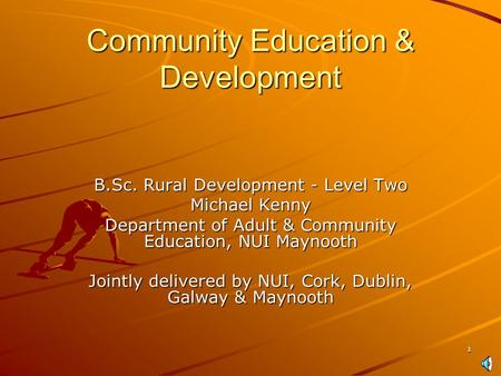 1 Community Education & Development B.Sc. Rural Development - Level Two Michael Kenny Department of Adult & Community Education, NUI Maynooth Jointly.