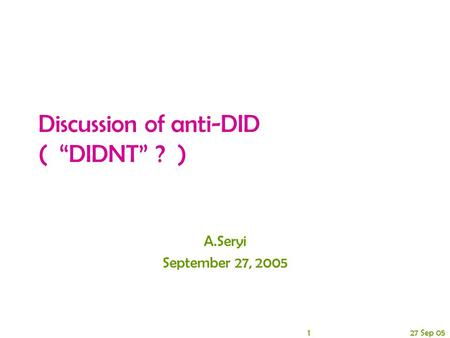"1 27 Sep 05 Discussion of anti-DID ( ""DIDNT"" ? ) A.Seryi September 27, 2005."