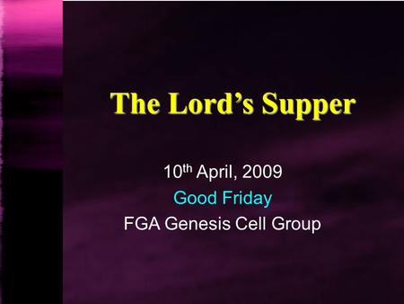 The Lord's Supper 10 th April, 2009 Good Friday FGA Genesis Cell Group.