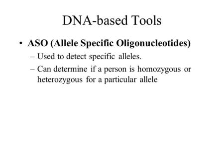 DNA-based Tools ASO (Allele Specific Oligonucleotides) –Used to detect specific alleles. –Can determine if a person is homozygous or heterozygous for a.