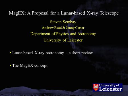 MagEX: A Proposal for a Lunar-based X-ray Telescope Steven Sembay Andrew Read & Jenny Carter Department of Physics and Astronomy University of Leicester.