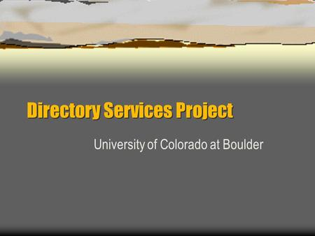 Directory Services Project University of Colorado at Boulder.
