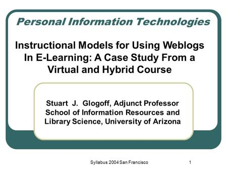 Syllabus 2004 San Francisco1 Personal Information Technologies Stuart J. Glogoff, Adjunct Professor School of Information Resources and Library Science,