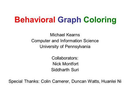 Behavioral Graph Coloring Michael Kearns Computer and Information Science University of Pennsylvania Collaborators: Nick Montfort Siddharth Suri Special.