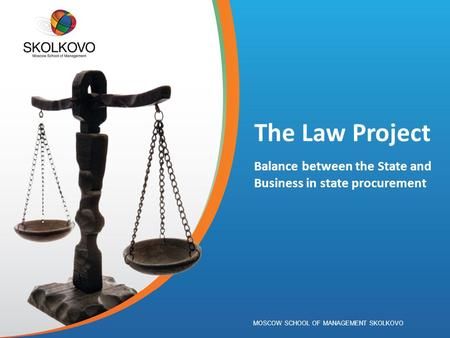 MOSCOW SCHOOL OF MANAGEMENT SKOLKOVO The Law Project Balance between the State and Business in state procurement.