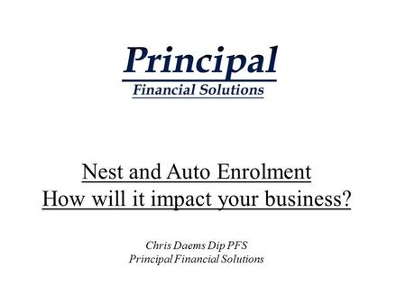 Nest and Auto Enrolment How will it impact your business? Chris Daems Dip PFS Principal Financial Solutions.
