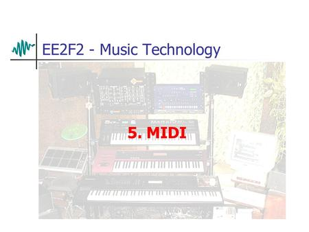 EE2F2 - Music Technology 5. MIDI. A Musical Interface Early synthesisers were often modular designs Sounds were built up by patching together several.