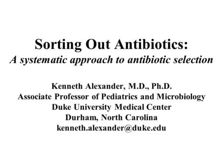 Sorting Out Antibiotics: A systematic approach to antibiotic selection Kenneth Alexander, M.D., Ph.D. Associate Professor of Pediatrics and Microbiology.