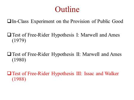 Outline  In-Class Experiment on the Provision of Public Good  Test of Free-Rider Hypothesis I: Marwell and Ames (1979)  Test of Free-Rider Hypothesis.