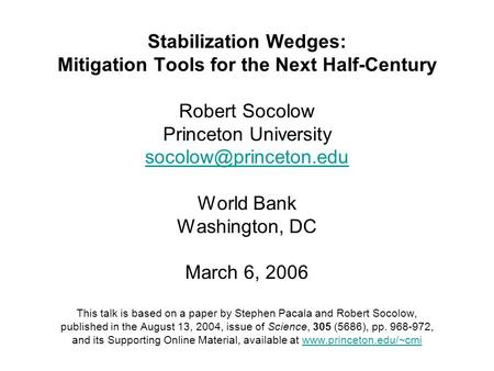 Stabilization Wedges: Mitigation Tools for the Next Half-Century Robert Socolow Princeton University World Bank Washington, DC March.
